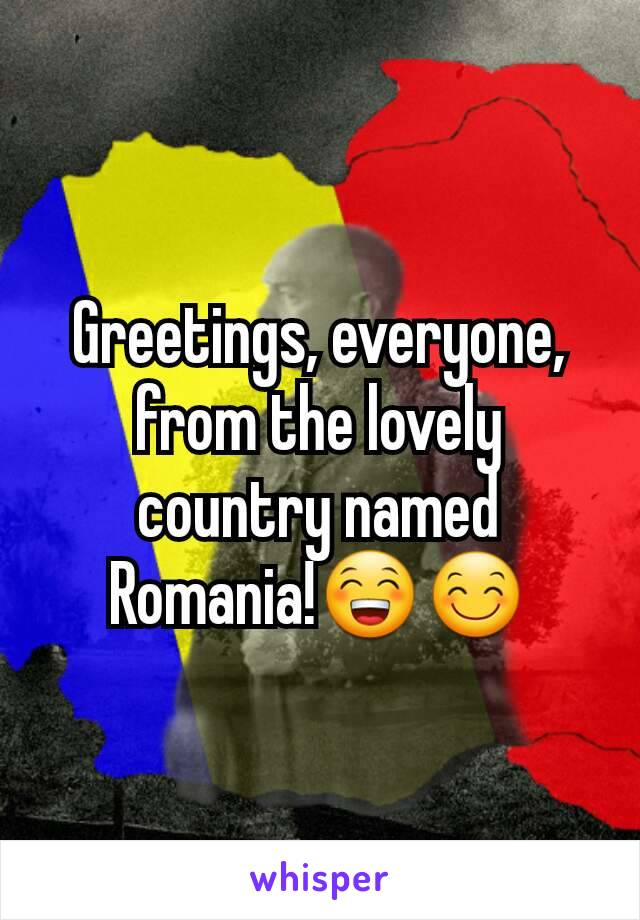 Greetings, everyone, from the lovely country named Romania!😁😊