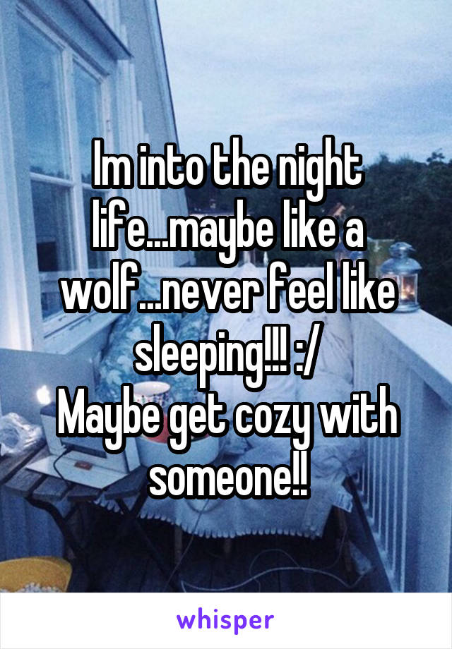 Im into the night life...maybe like a wolf...never feel like sleeping!!! :/ Maybe get cozy with someone!!