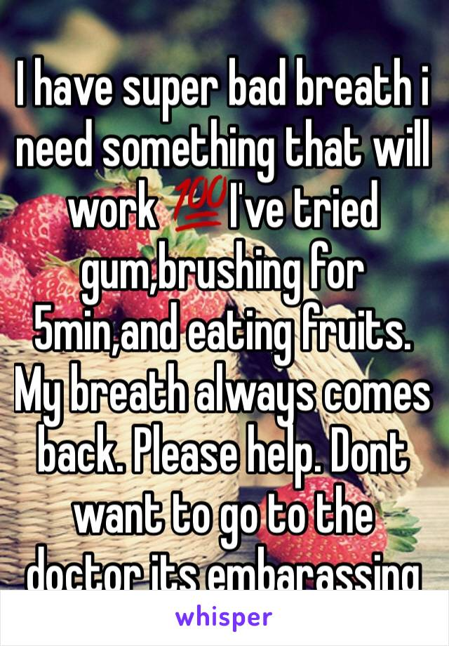 I have super bad breath i need something that will work 💯I've tried gum,brushing for 5min,and eating fruits. My breath always comes back. Please help. Dont want to go to the doctor its embarassing