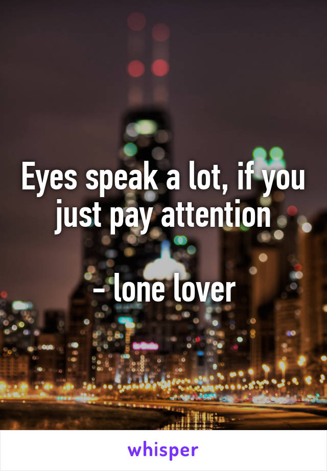Eyes speak a lot, if you just pay attention  - lone lover