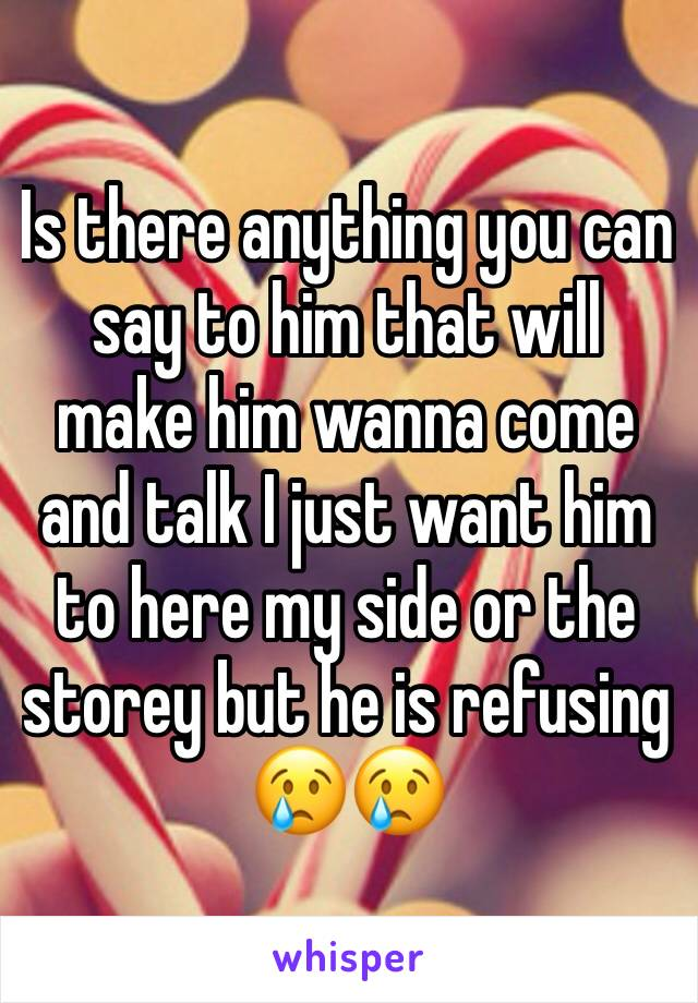 Is there anything you can say to him that will make him wanna come and talk I just want him to here my side or the storey but he is refusing 😢😢