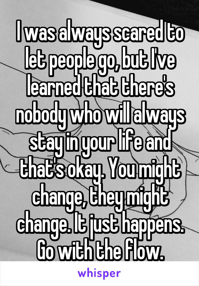 I was always scared to let people go, but I've learned that there's nobody who will always stay in your life and that's okay. You might change, they might change. It just happens. Go with the flow.