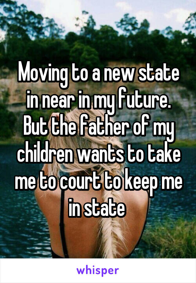 Moving to a new state in near in my future. But the father of my children wants to take me to court to keep me in state