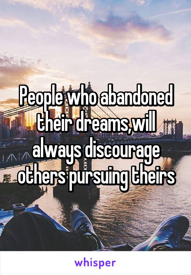 People who abandoned their dreams,will always discourage others pursuing theirs