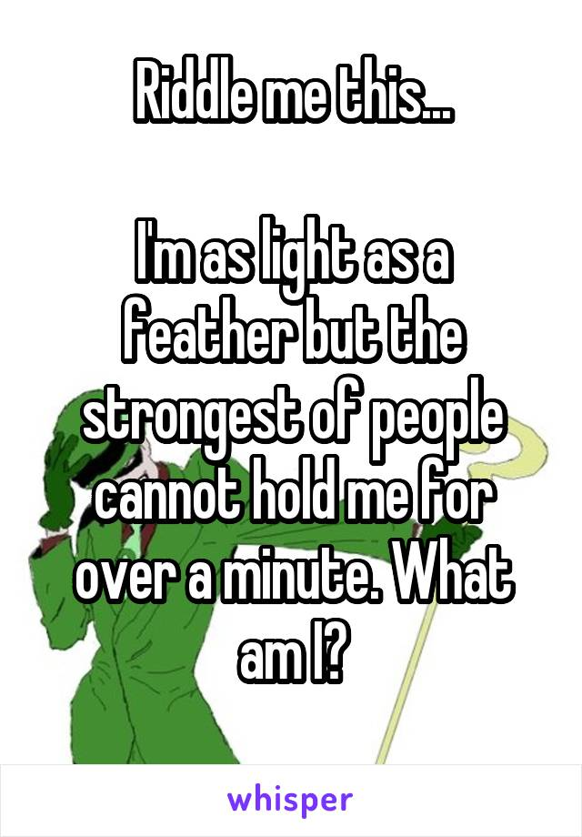 Riddle me this...  I'm as light as a feather but the strongest of people cannot hold me for over a minute. What am I?