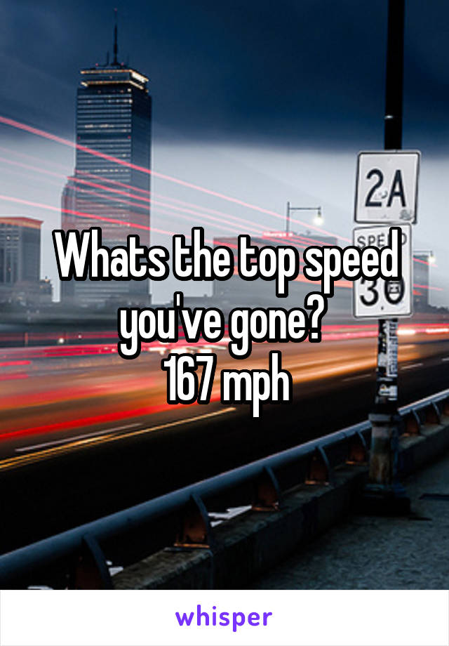 Whats the top speed you've gone?  167 mph