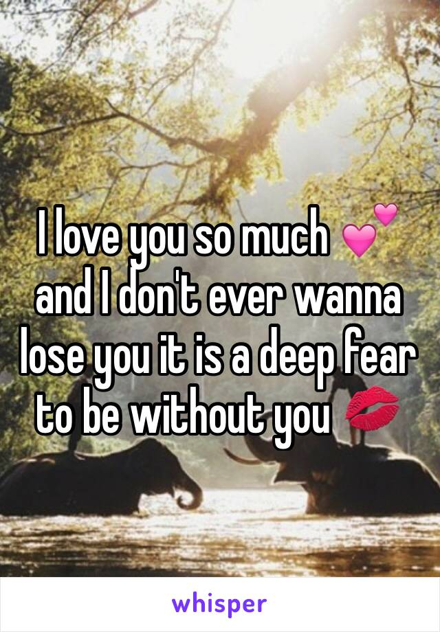 I love you so much 💕and I don't ever wanna lose you it is a deep fear to be without you 💋