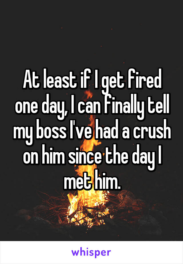 At least if I get fired one day, I can finally tell my boss I've had a crush on him since the day I met him.