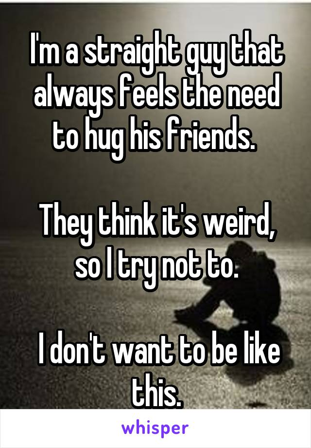 I'm a straight guy that always feels the need to hug his friends.   They think it's weird, so I try not to.   I don't want to be like this.