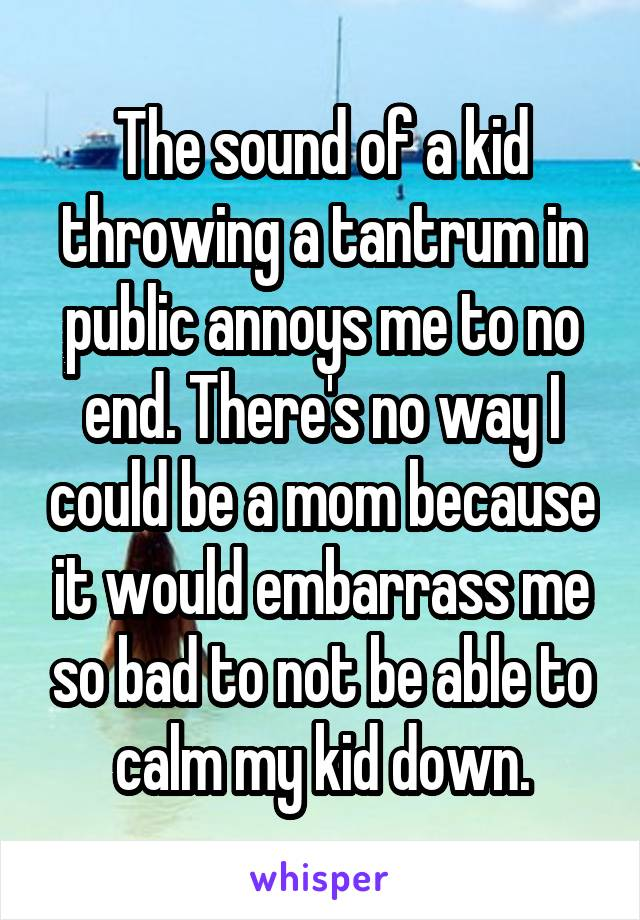The sound of a kid throwing a tantrum in public annoys me to no end. There's no way I could be a mom because it would embarrass me so bad to not be able to calm my kid down.