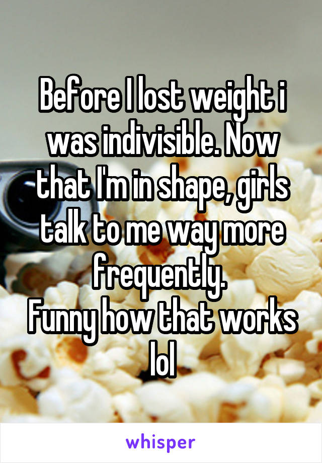 Before I lost weight i was indivisible. Now that I'm in shape, girls talk to me way more frequently.  Funny how that works lol