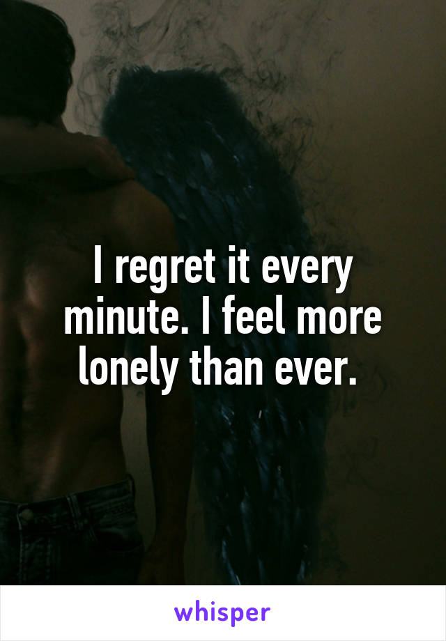 I regret it every minute. I feel more lonely than ever.