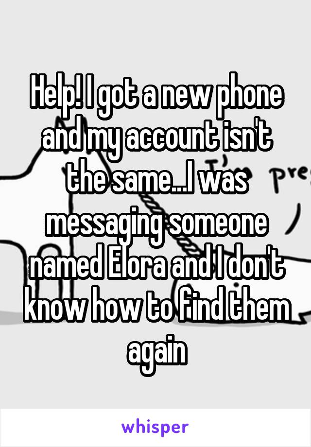 Help! I got a new phone and my account isn't the same...I was messaging someone named Elora and I don't know how to find them again