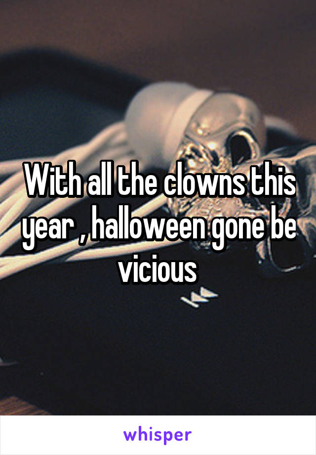 With all the clowns this year , halloween gone be vicious