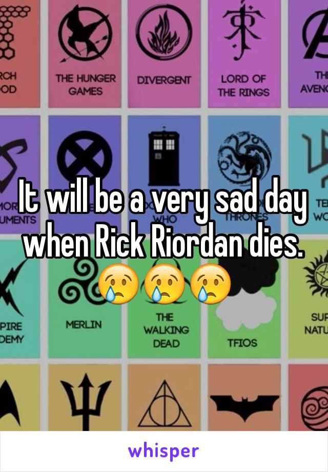 It will be a very sad day when Rick Riordan dies. 😢😢😢