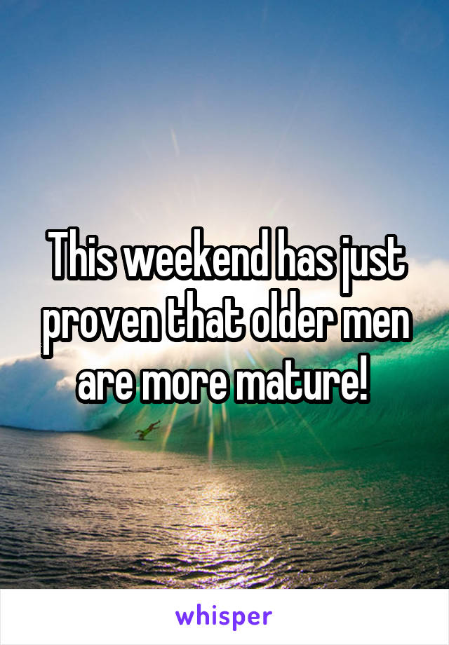 This weekend has just proven that older men are more mature!