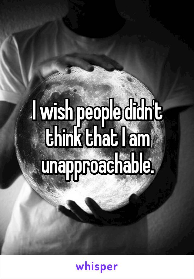 I wish people didn't think that I am unapproachable.