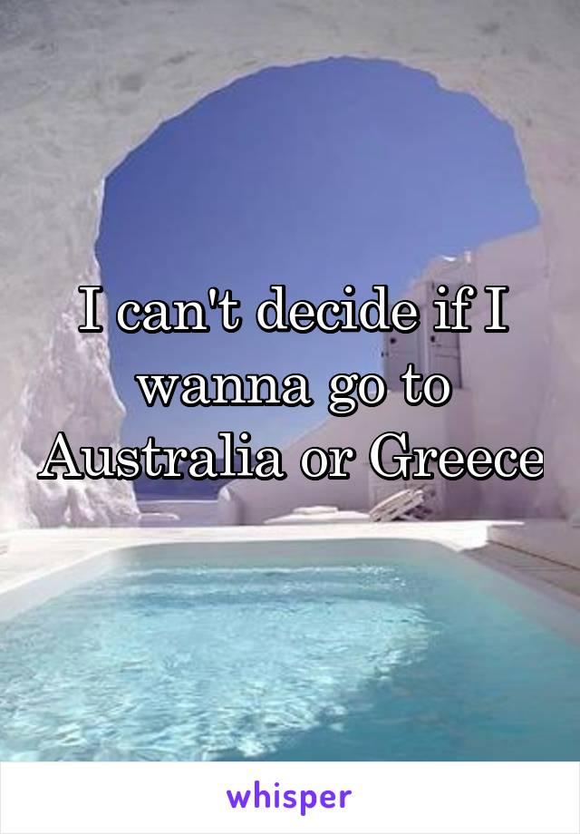 I can't decide if I wanna go to Australia or Greece