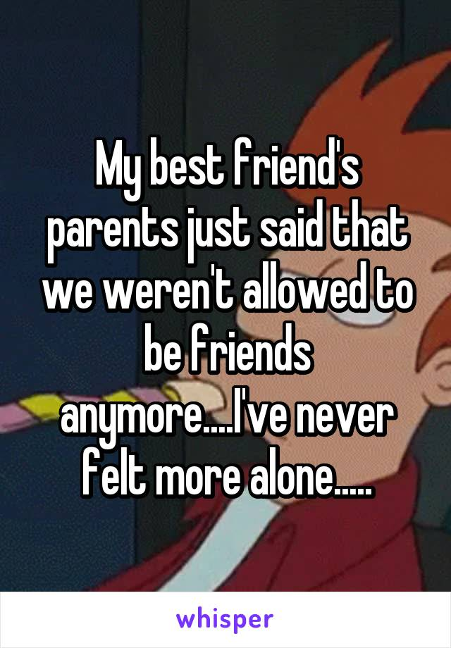 My best friend's parents just said that we weren't allowed to be friends anymore....I've never felt more alone.....