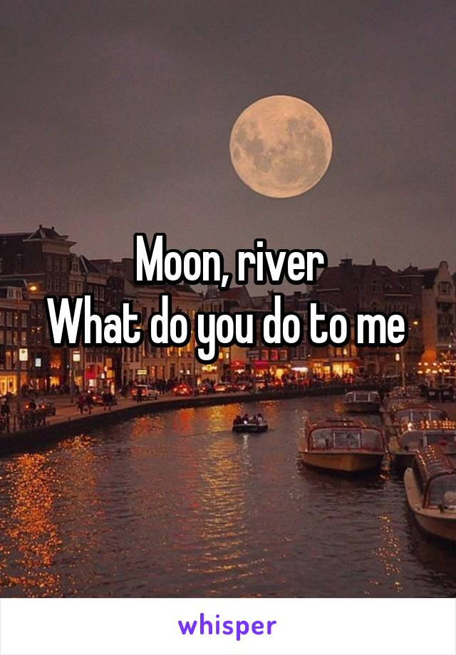 Moon, river What do you do to me