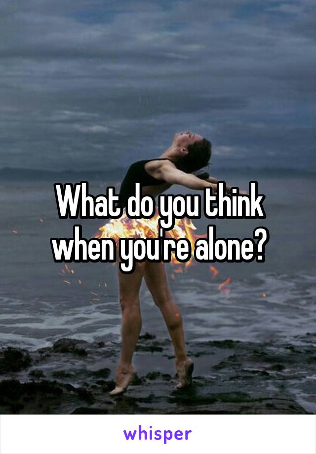 What do you think when you're alone?
