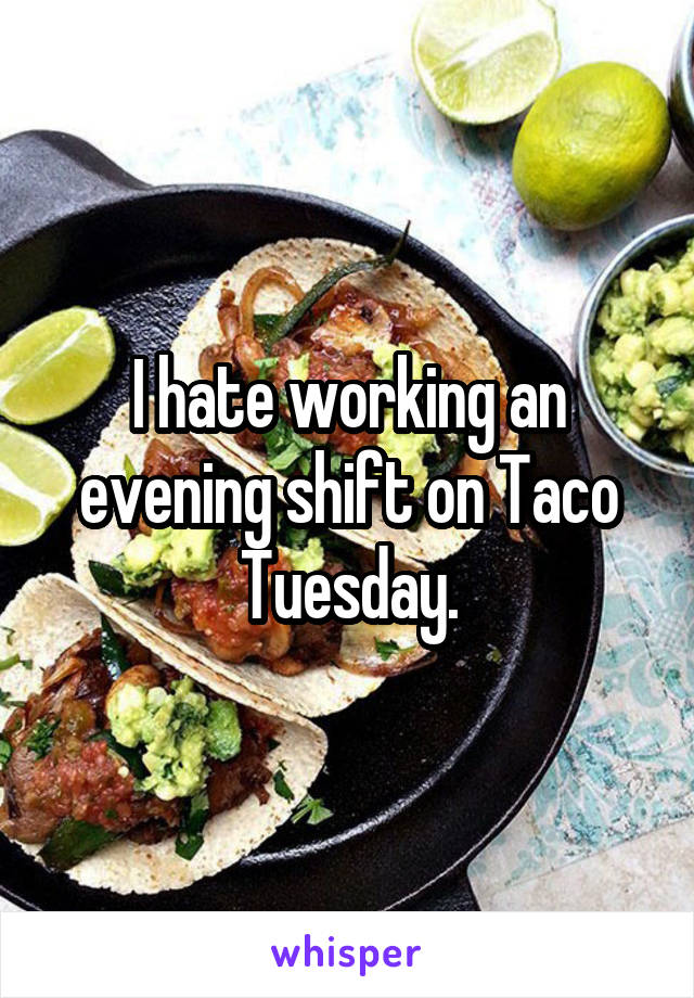 I hate working an evening shift on Taco Tuesday.