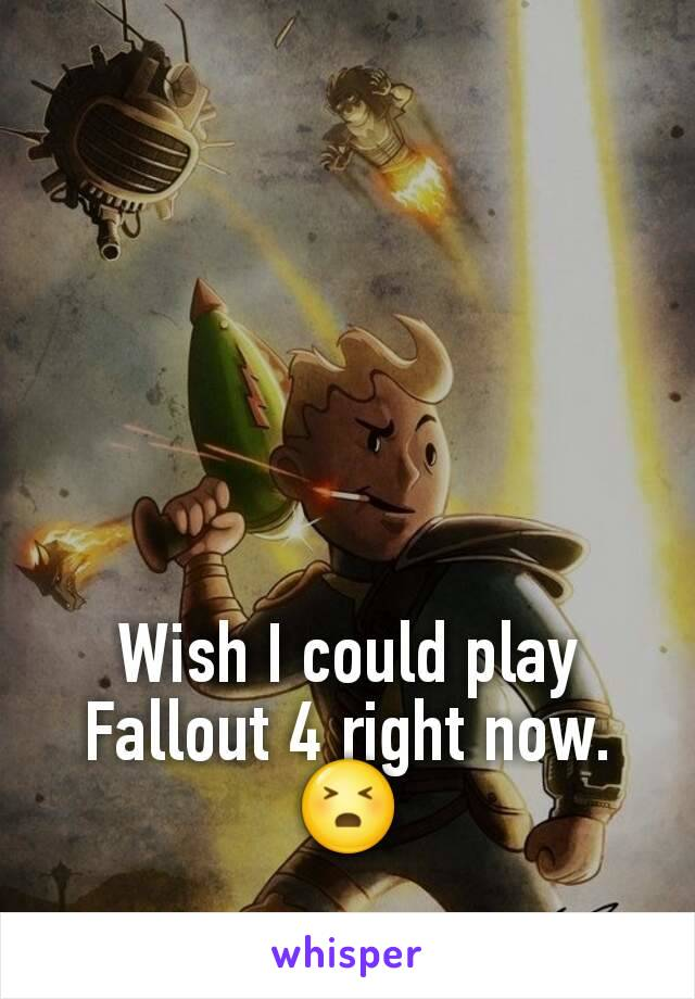 Wish I could play Fallout 4 right now. 😣