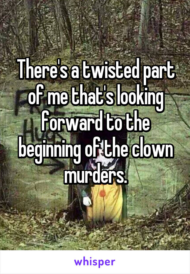 There's a twisted part of me that's looking forward to the beginning of the clown murders.