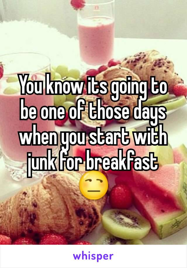 You know its going to be one of those days when you start with junk for breakfast 😒
