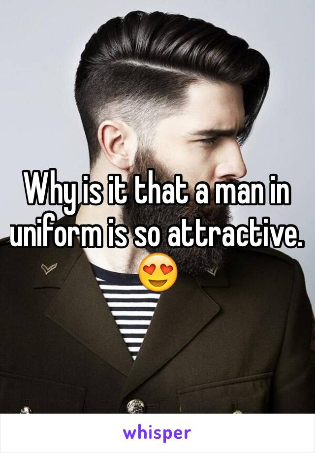 Why is it that a man in uniform is so attractive. 😍