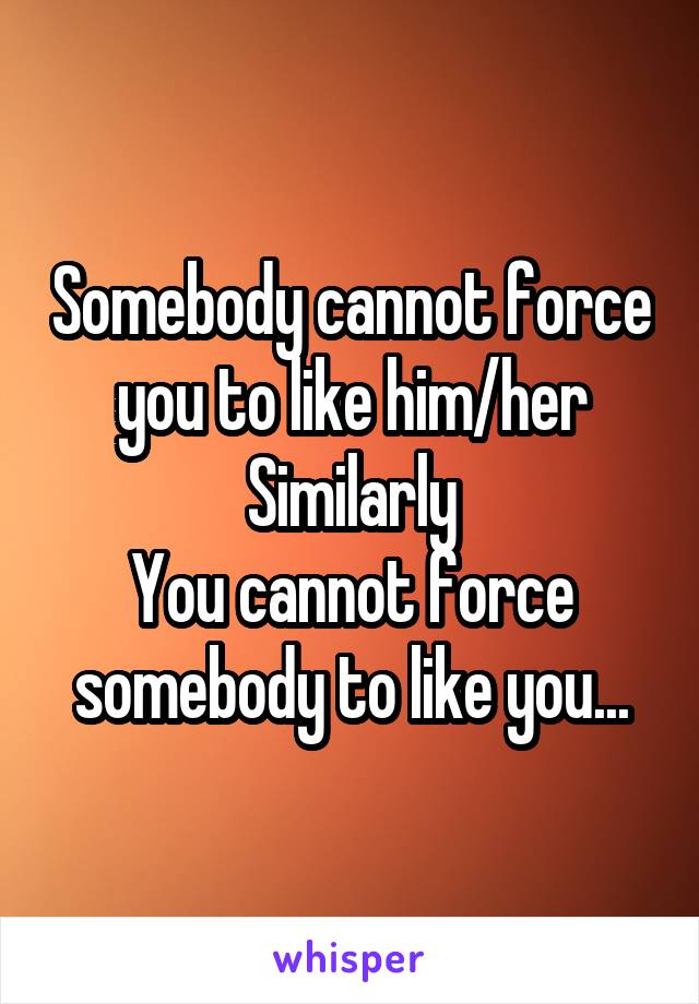 Somebody cannot force you to like him/her Similarly You cannot force somebody to like you...