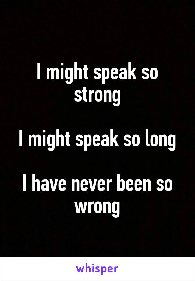 I might speak so strong  I might speak so long  I have never been so wrong