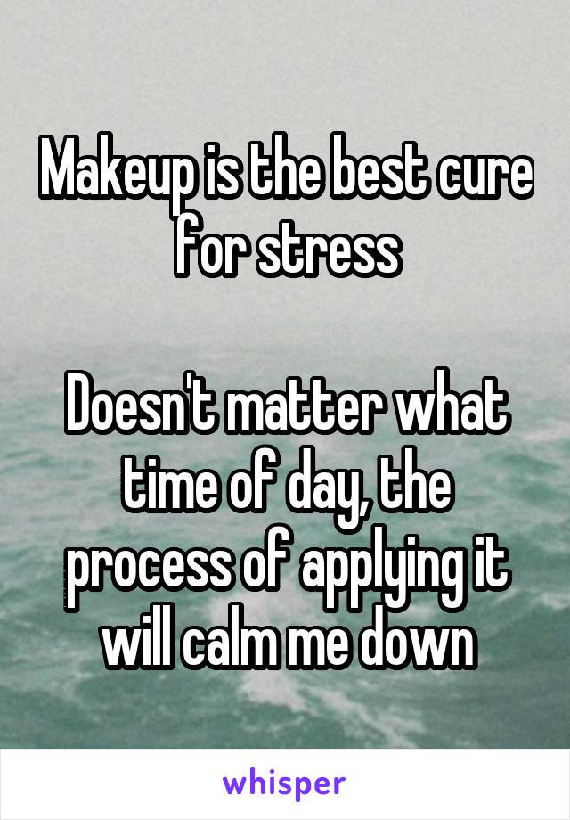 Makeup is the best cure for stress  Doesn't matter what time of day, the process of applying it will calm me down