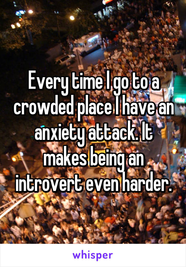 Every time I go to a crowded place I have an anxiety attack. It makes being an introvert even harder.