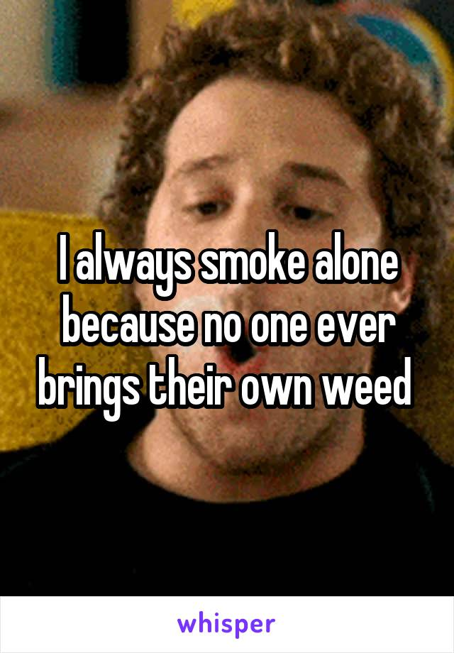 I always smoke alone because no one ever brings their own weed