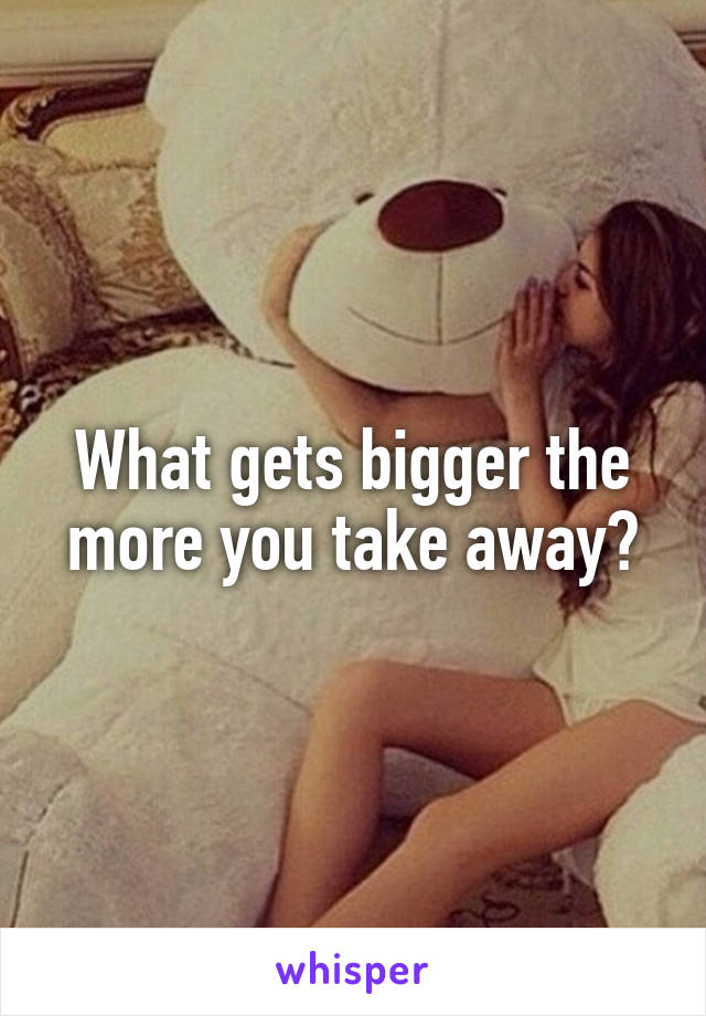 What gets bigger the more you take away?