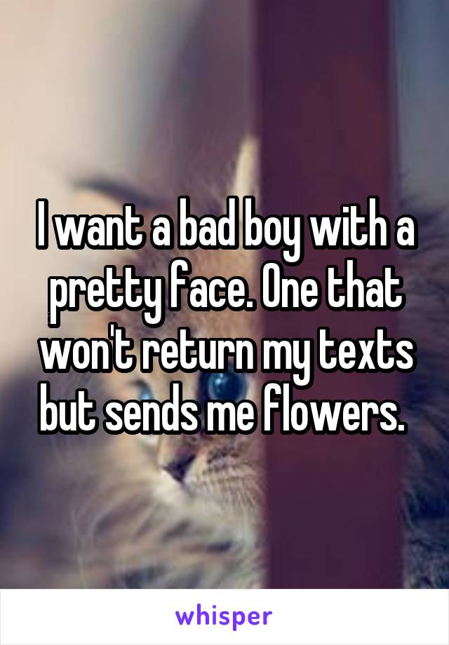 I want a bad boy with a pretty face. One that won't return my texts but sends me flowers.
