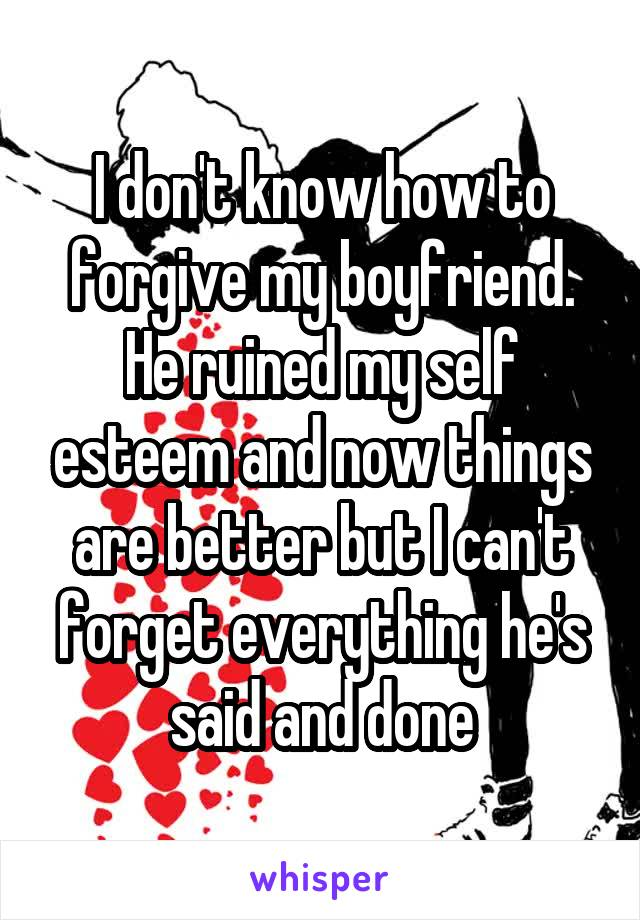 I don't know how to forgive my boyfriend. He ruined my self esteem and now things are better but I can't forget everything he's said and done