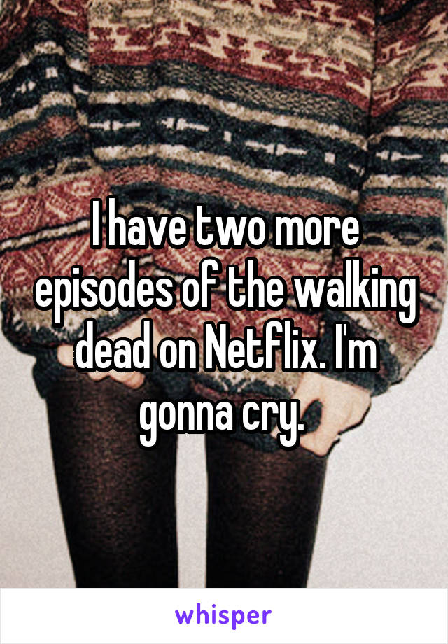 I have two more episodes of the walking dead on Netflix. I'm gonna cry.