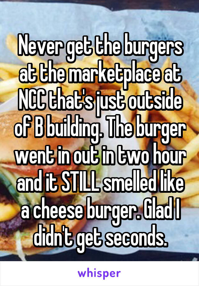 Never get the burgers at the marketplace at NCC that's just outside of B building. The burger went in out in two hour and it STILL smelled like a cheese burger. Glad I didn't get seconds.