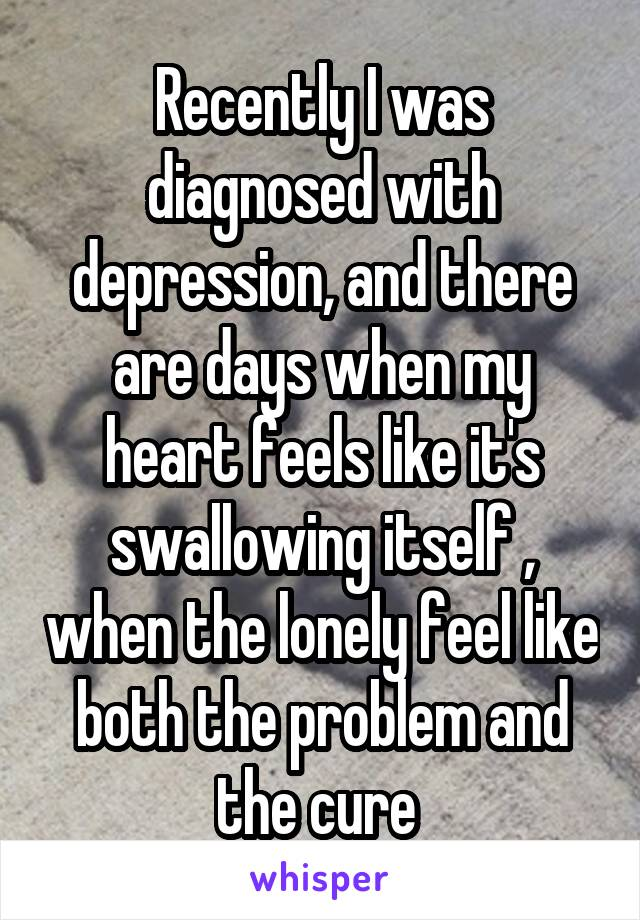 Recently I was diagnosed with depression, and there are days when my heart feels like it's swallowing itself , when the lonely feel like both the problem and the cure