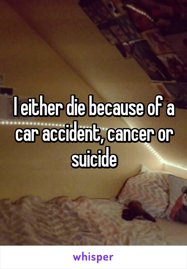 I either die because of a car accident, cancer or suicide