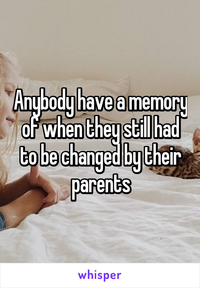 Anybody have a memory of when they still had to be changed by their parents