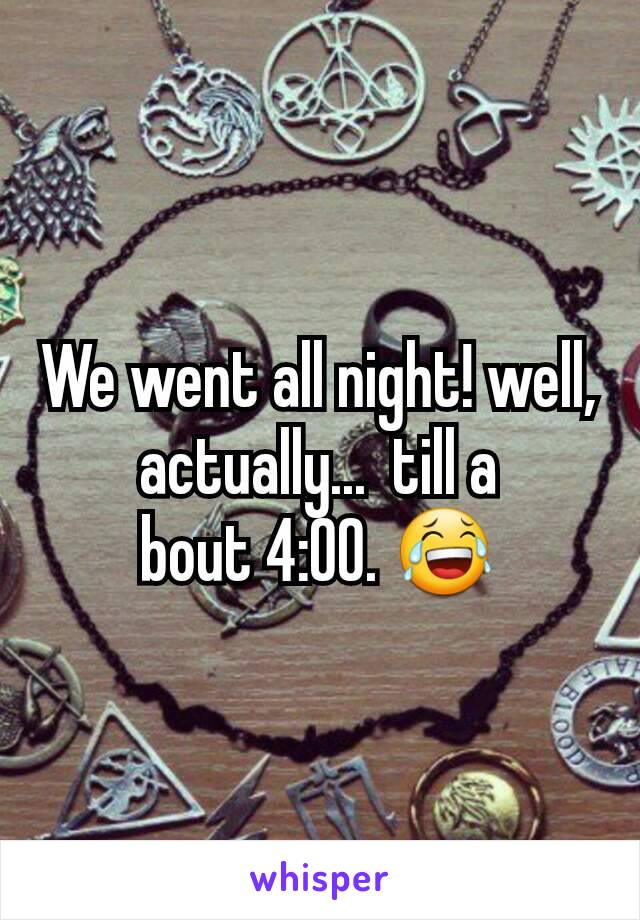 We went all night! well, actually...  till a bout 4:00. 😂