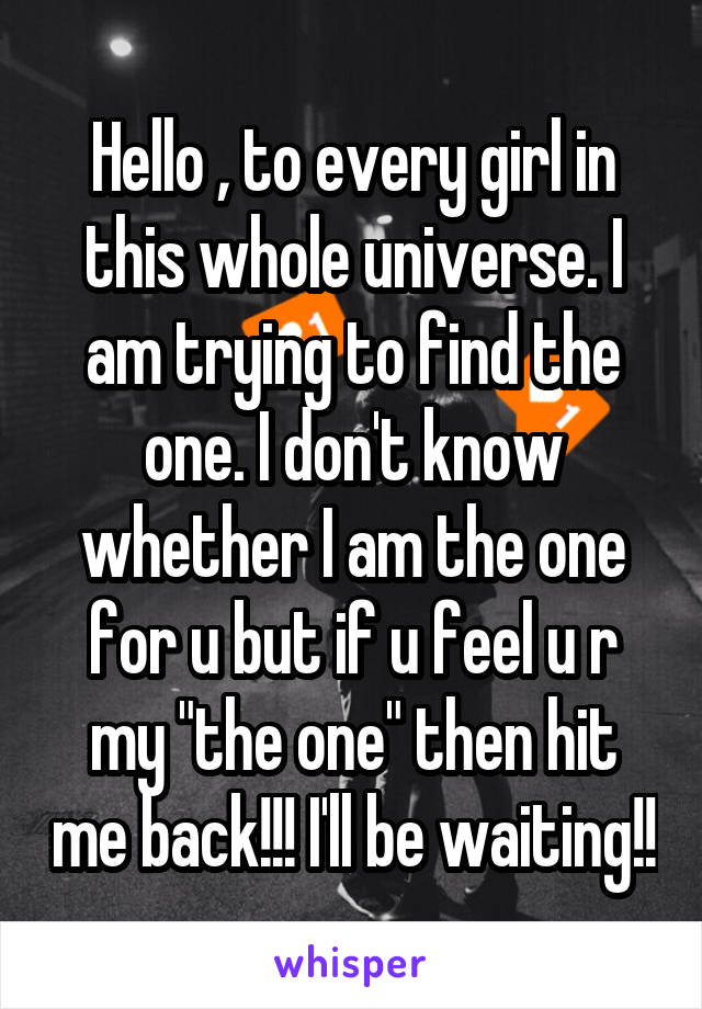 "Hello , to every girl in this whole universe. I am trying to find the one. I don't know whether I am the one for u but if u feel u r my ""the one"" then hit me back!!! I'll be waiting!!"