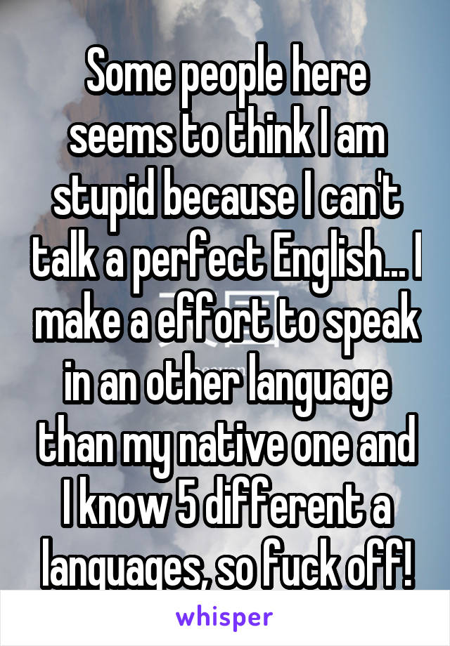 Some people here seems to think I am stupid because I can't talk a perfect English... I make a effort to speak in an other language than my native one and I know 5 different a languages, so fuck off!