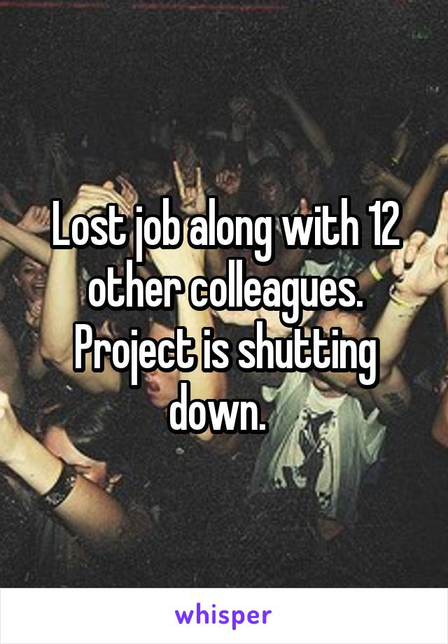Lost job along with 12 other colleagues. Project is shutting down.