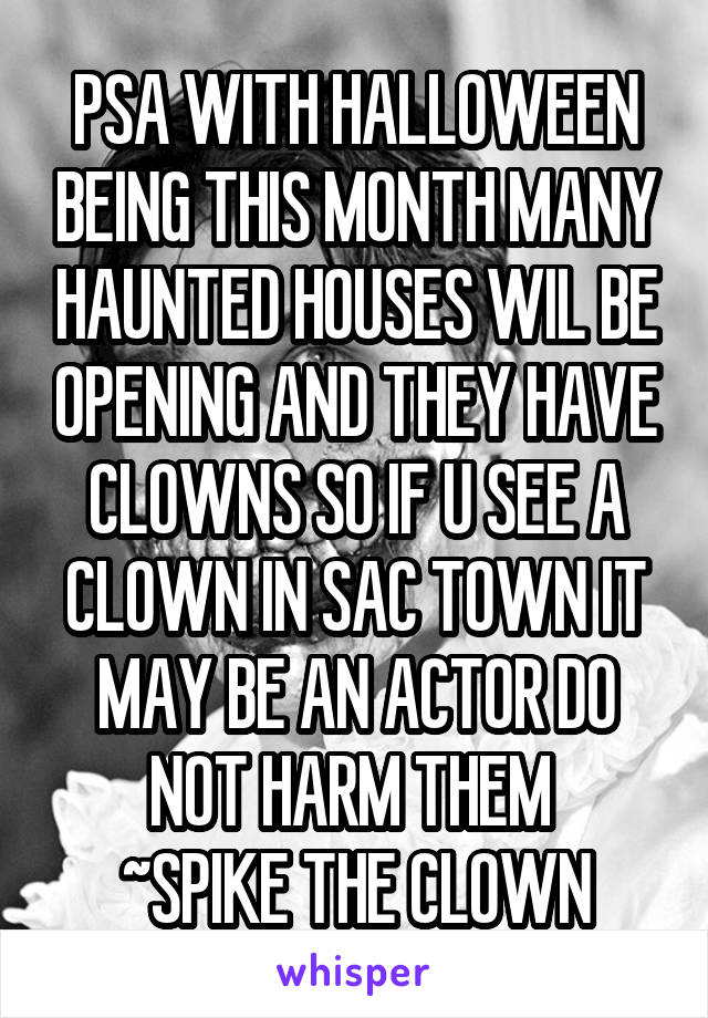 PSA WITH HALLOWEEN BEING THIS MONTH MANY HAUNTED HOUSES WIL BE OPENING AND THEY HAVE CLOWNS SO IF U SEE A CLOWN IN SAC TOWN IT MAY BE AN ACTOR DO NOT HARM THEM  ~SPIKE THE CLOWN