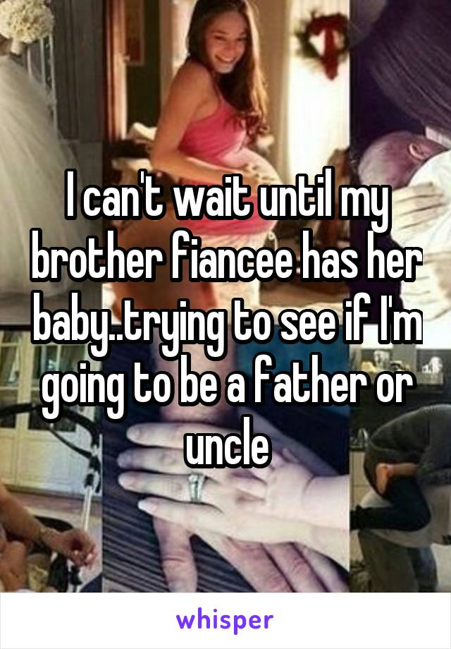 I can't wait until my brother fiancee has her baby..trying to see if I'm going to be a father or uncle
