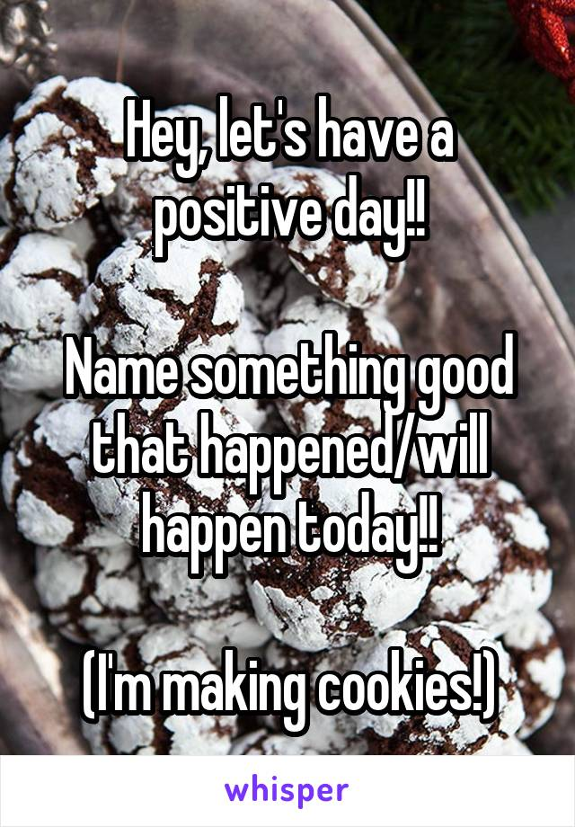 Hey, let's have a positive day!!  Name something good that happened/will happen today!!  (I'm making cookies!)